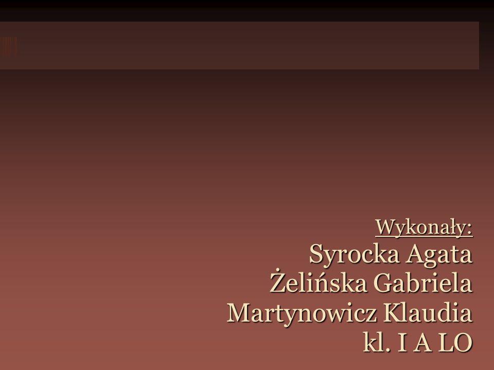 Wykonały: Syrocka Agata Żelińska Gabriela Martynowicz Klaudia kl