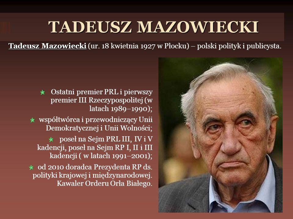TADEUSZ MAZOWIECKI Tadeusz Mazowiecki (ur. 18 kwietnia 1927 w Płocku) – polski polityk i publicysta.
