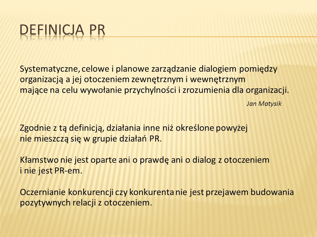 Definicja PR Systematyczne, celowe i planowe zarządzanie dialogiem pomiędzy organizacją a jej otoczeniem zewnętrznym i wewnętrznym.