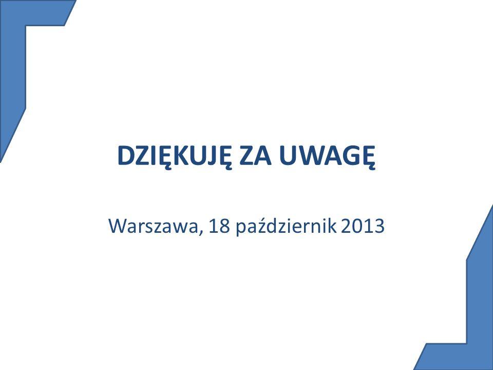 DZIĘKUJĘ ZA UWAGĘ Warszawa, 18 październik 2013