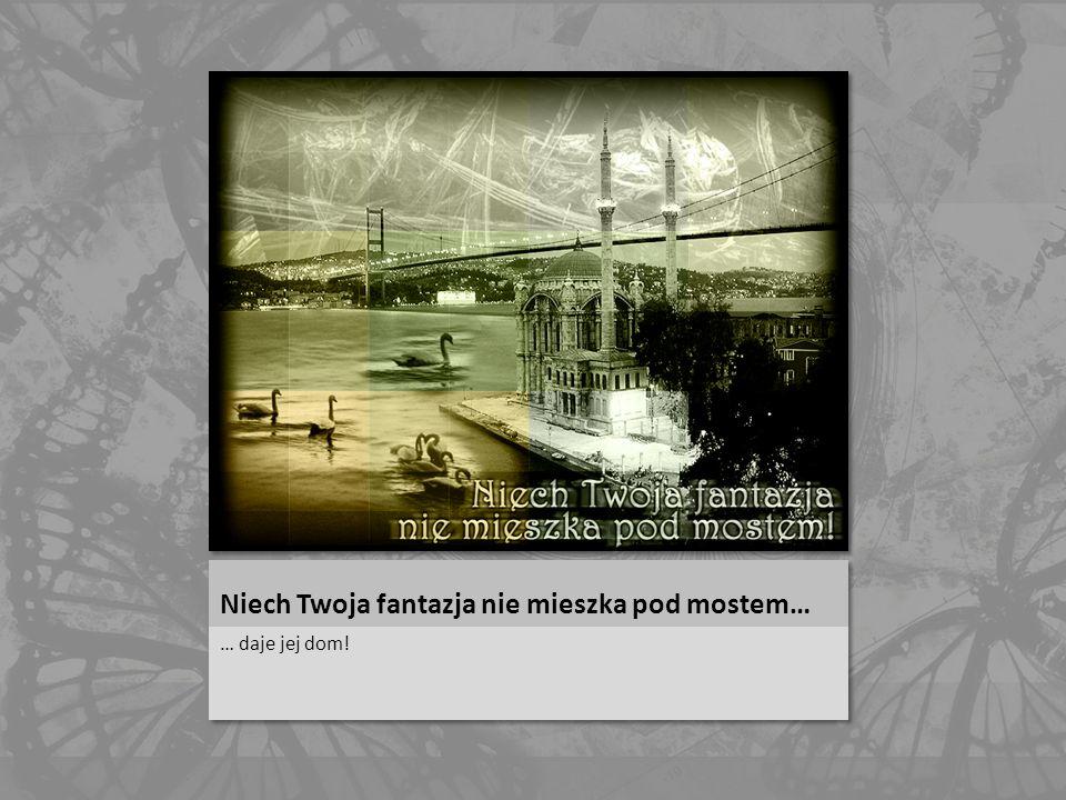 Niech Twoja fantazja nie mieszka pod mostem…