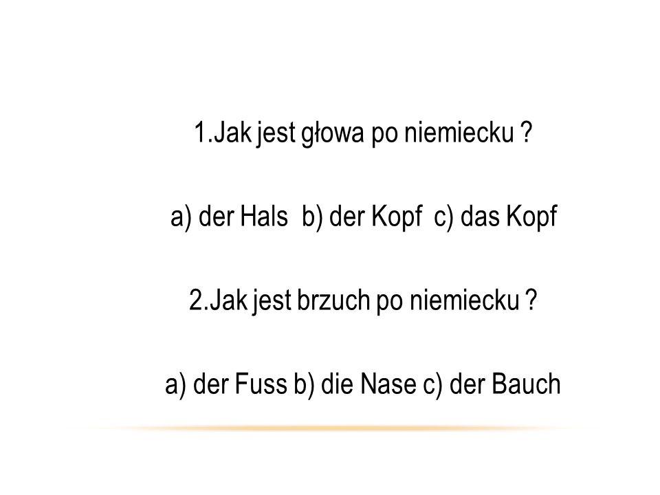 1.Jak jest głowa po niemiecku a) der Hals b) der Kopf c) das Kopf