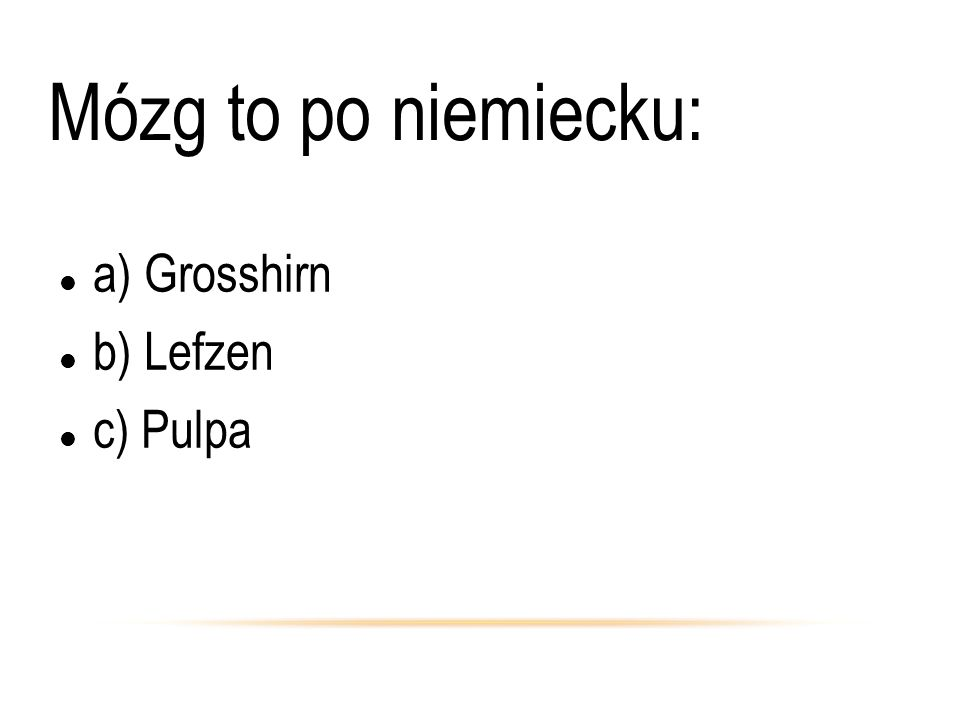 Mózg to po niemiecku: a) Grosshirn b) Lefzen c) Pulpa