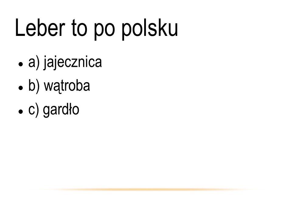 Leber to po polsku a) jajecznica b) wątroba c) gardło