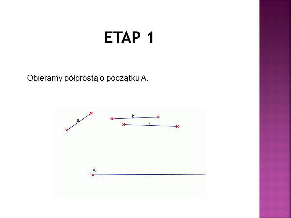 ETAP 1 Obieramy półprostą o początku A.