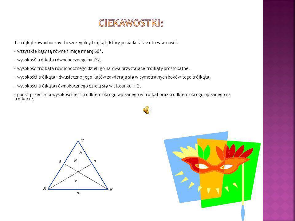 CIEKAWOSTKI: 1.Trójkąt równoboczny: to szczególny trójkąt, który posiada takie oto własności: