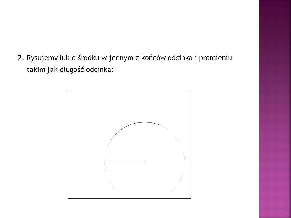 2. Rysujemy łuk o środku w jednym z końców odcinka i promieniu takim jak długość odcinka: