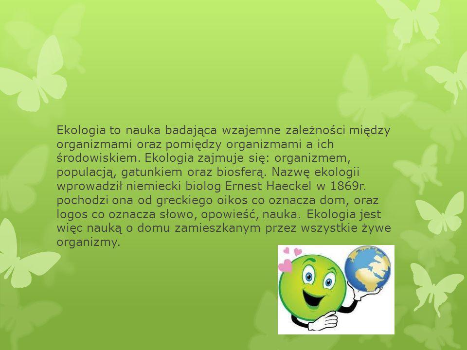 Ekologia to nauka badająca wzajemne zależności między organizmami oraz pomiędzy organizmami a ich środowiskiem.