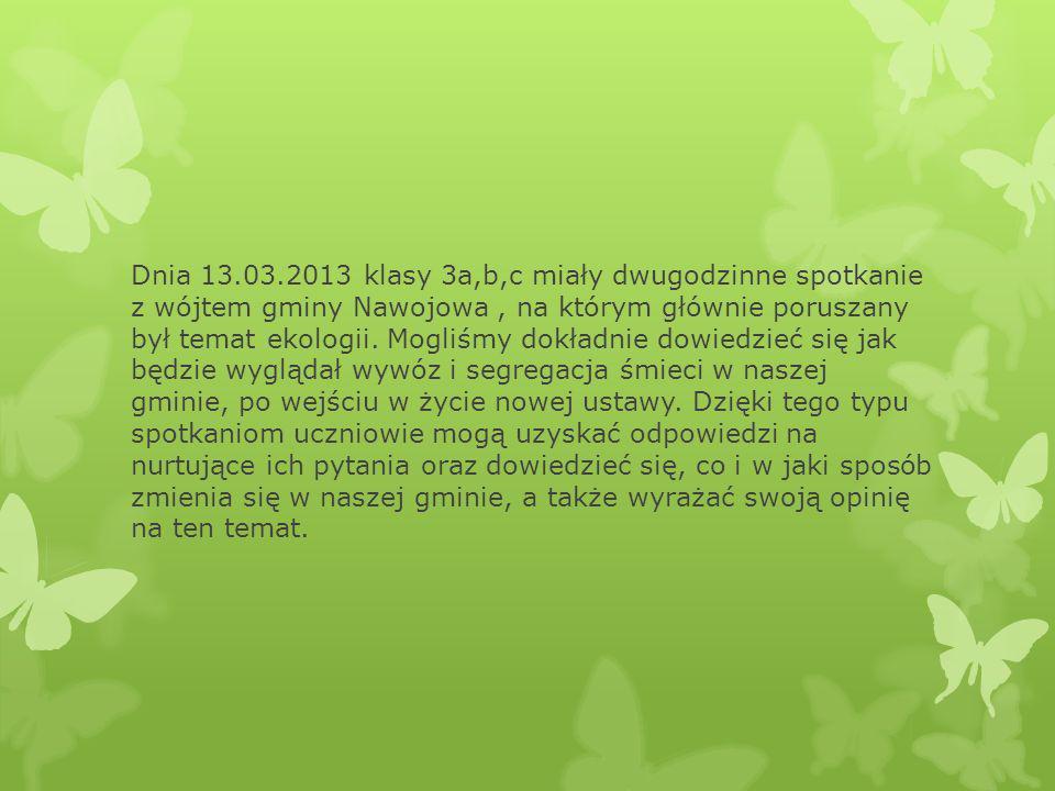 Dnia 13.03.2013 klasy 3a,b,c miały dwugodzinne spotkanie z wójtem gminy Nawojowa , na którym głównie poruszany był temat ekologii.