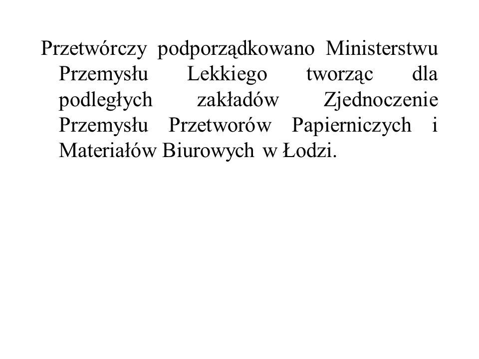 Przetwórczy podporządkowano Ministerstwu Przemysłu Lekkiego tworząc dla podległych zakładów Zjednoczenie Przemysłu Przetworów Papierniczych i Materiałów Biurowych w Łodzi.