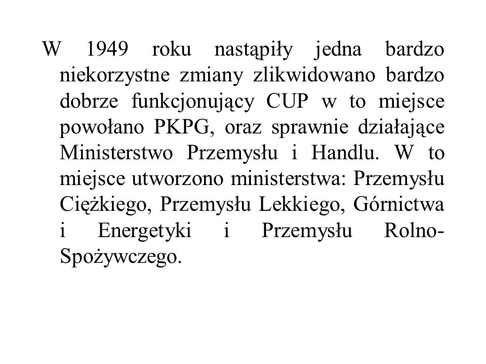 W 1949 roku nastąpiły jedna bardzo niekorzystne zmiany zlikwidowano bardzo dobrze funkcjonujący CUP w to miejsce powołano PKPG, oraz sprawnie działające Ministerstwo Przemysłu i Handlu.