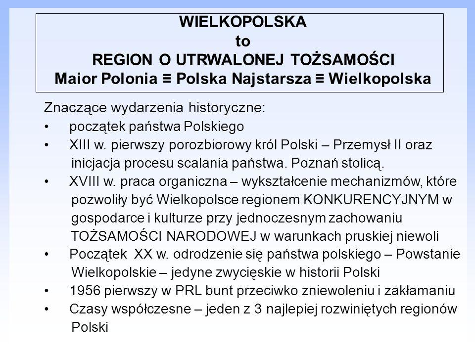 WIELKOPOLSKA to REGION O UTRWALONEJ TOŻSAMOŚCI Maior Polonia ≡ Polska Najstarsza ≡ Wielkopolska