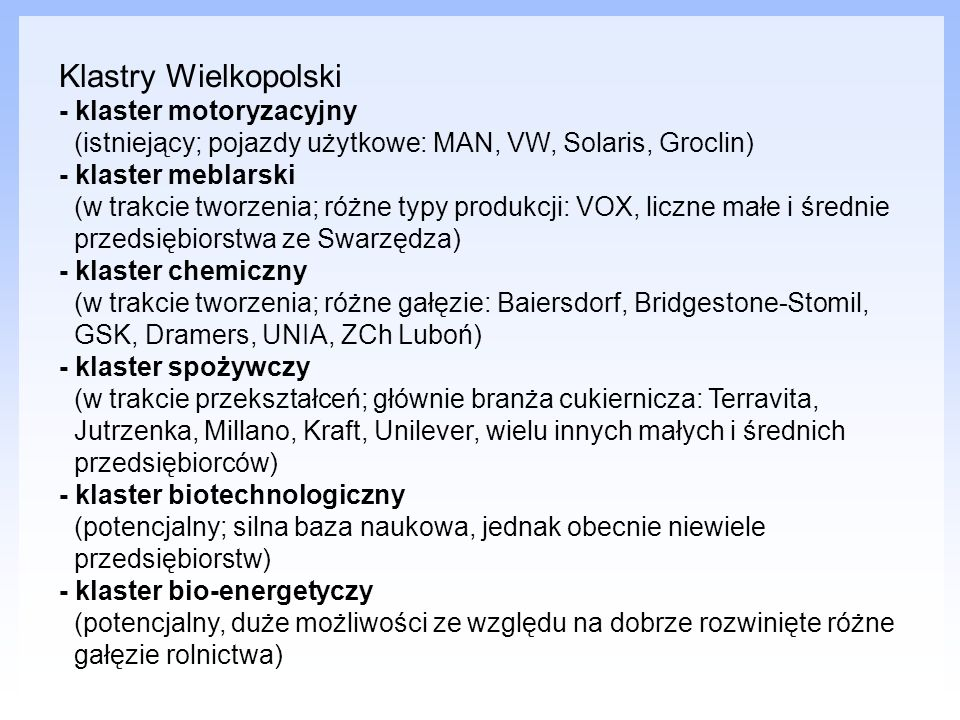 Klastry Wielkopolski - klaster motoryzacyjny (istniejący; pojazdy użytkowe: MAN, VW, Solaris, Groclin) - klaster meblarski (w trakcie tworzenia; różne typy produkcji: VOX, liczne małe i średnie przedsiębiorstwa ze Swarzędza) - klaster chemiczny (w trakcie tworzenia; różne gałęzie: Baiersdorf, Bridgestone-Stomil, GSK, Dramers, UNIA, ZCh Luboń) - klaster spożywczy (w trakcie przekształceń; głównie branża cukiernicza: Terravita, Jutrzenka, Millano, Kraft, Unilever, wielu innych małych i średnich przedsiębiorców) - klaster biotechnologiczny (potencjalny; silna baza naukowa, jednak obecnie niewiele przedsiębiorstw) - klaster bio-energetyczy (potencjalny, duże możliwości ze względu na dobrze rozwinięte różne gałęzie rolnictwa)