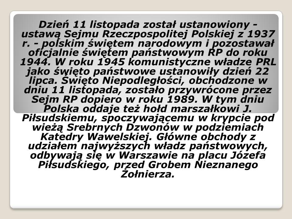 Dzień 11 listopada został ustanowiony - ustawą Sejmu Rzeczpospolitej Polskiej z 1937 r. - polskim świętem narodowym i pozostawał oficjalnie świętem państwowym RP do roku 1944. W roku 1945 komunistyczne władze PRL jako święto państwowe ustanowiły dzień 22 lipca. Święto Niepodległości, obchodzone w dniu 11 listopada, zostało przywrócone przez Sejm RP dopiero w roku 1989. W tym dniu Polska oddaje też hołd marszałkowi J. Piłsudskiemu, spoczywającemu w krypcie pod wieżą Srebrnych Dzwonów w podziemiach Katedry Wawelskiej. Główne obchody z udziałem najwyższych władz państwowych, odbywają się w Warszawie na placu Józefa Piłsudskiego, przed Grobem Nieznanego Żołnierza.