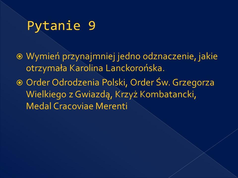 Pytanie 9 Wymień przynajmniej jedno odznaczenie, jakie otrzymała Karolina Lanckorońska.