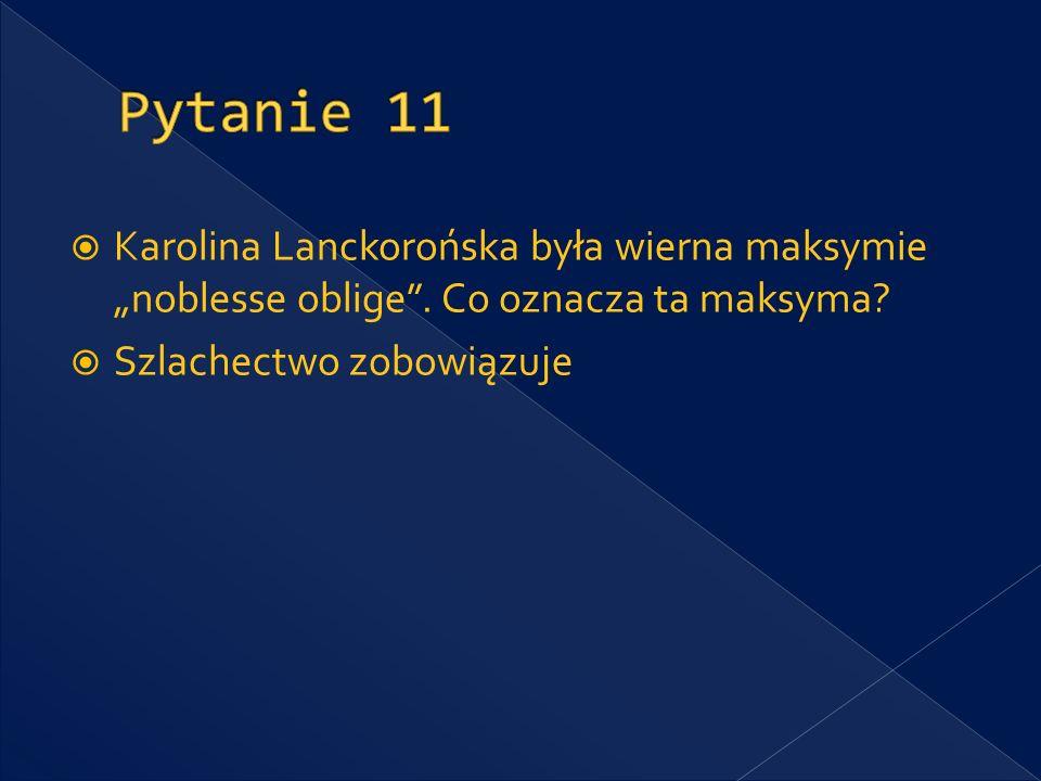 "Pytanie 11 Karolina Lanckorońska była wierna maksymie ""noblesse oblige ."