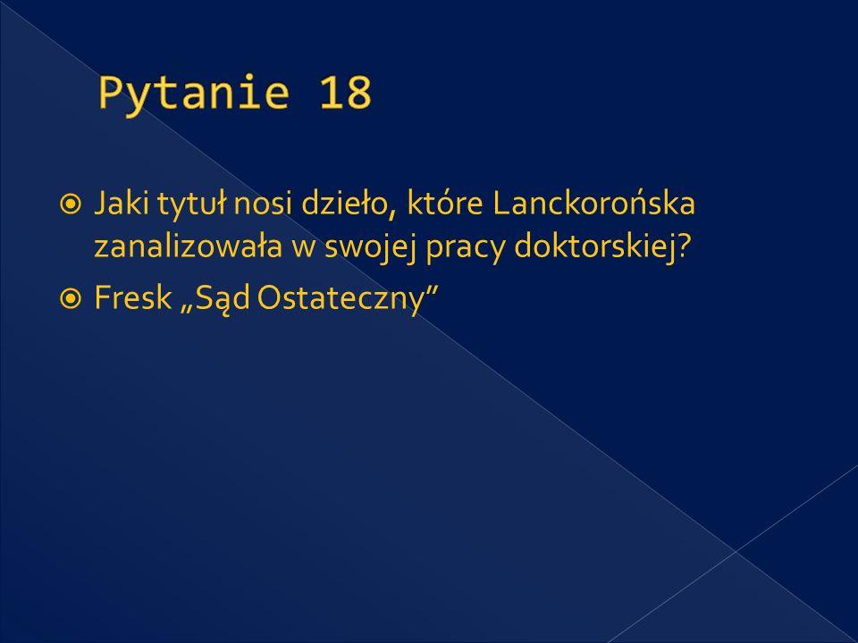 Pytanie 18 Jaki tytuł nosi dzieło, które Lanckorońska zanalizowała w swojej pracy doktorskiej.