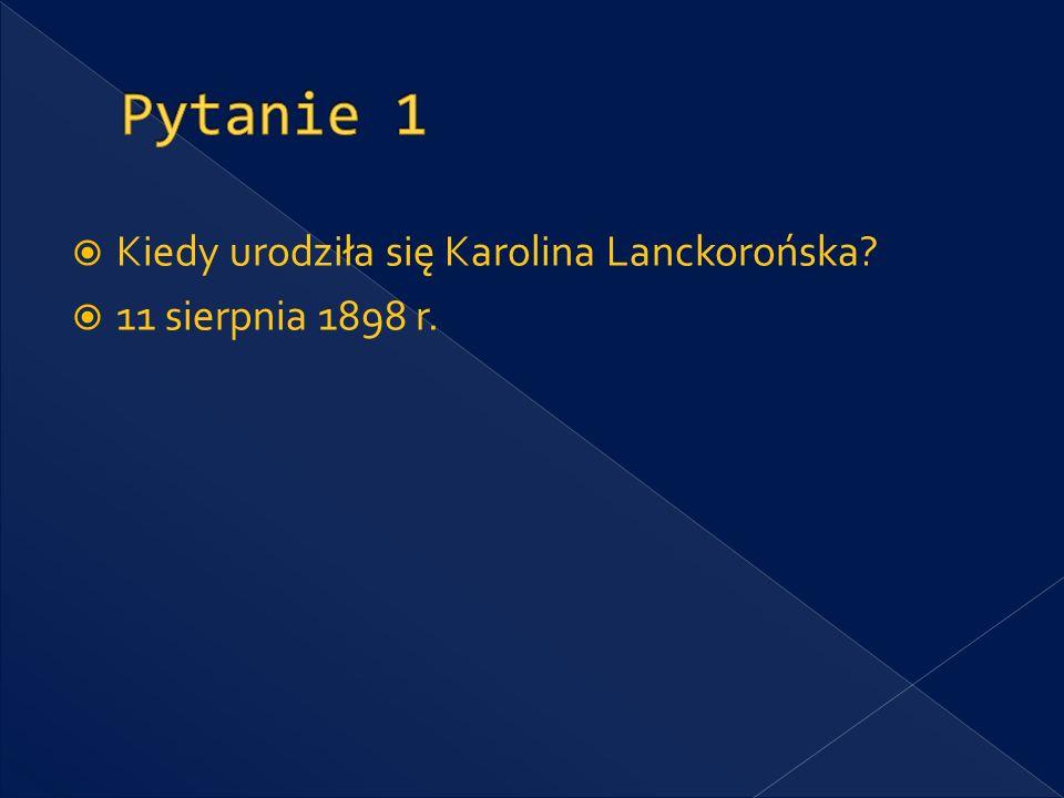 Pytanie 1 Kiedy urodziła się Karolina Lanckorońska