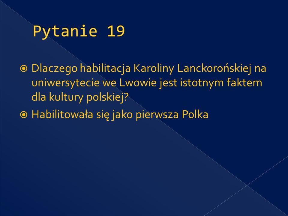 Pytanie 19 Dlaczego habilitacja Karoliny Lanckorońskiej na uniwersytecie we Lwowie jest istotnym faktem dla kultury polskiej