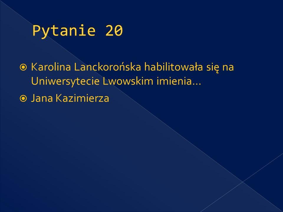 Pytanie 20 Karolina Lanckorońska habilitowała się na Uniwersytecie Lwowskim imienia… Jana Kazimierza.