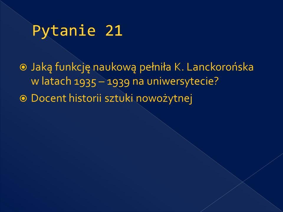 Pytanie 21 Jaką funkcję naukową pełniła K. Lanckorońska w latach 1935 – 1939 na uniwersytecie.