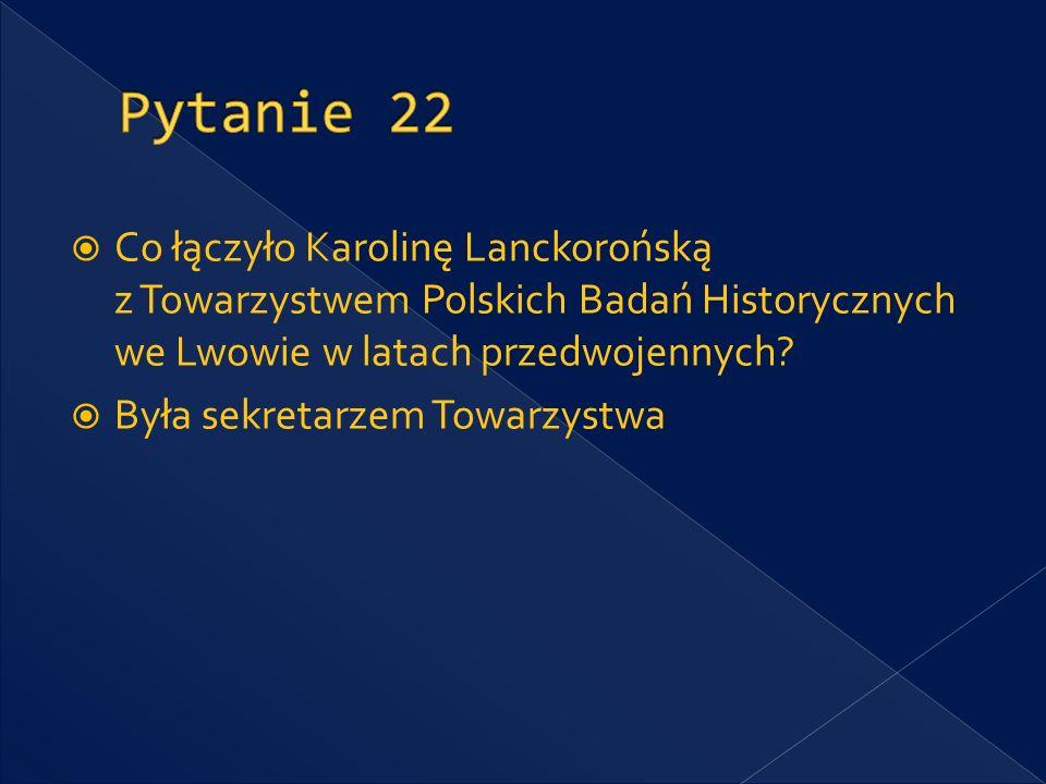 Pytanie 22 Co łączyło Karolinę Lanckorońską z Towarzystwem Polskich Badań Historycznych we Lwowie w latach przedwojennych