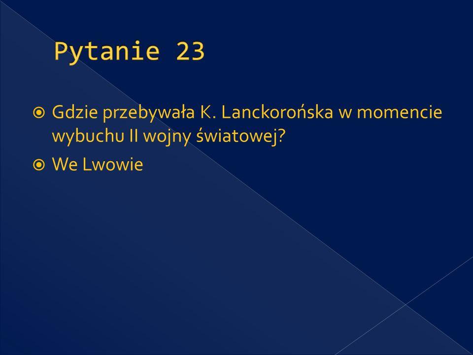 Pytanie 23 Gdzie przebywała K. Lanckorońska w momencie wybuchu II wojny światowej We Lwowie