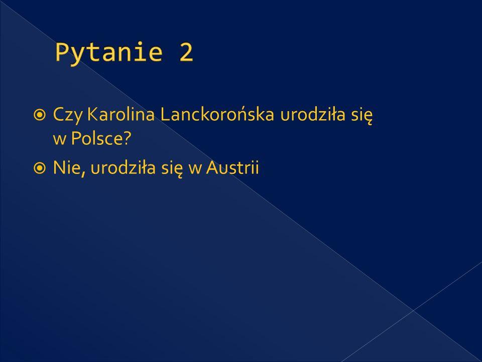 Pytanie 2 Czy Karolina Lanckorońska urodziła się w Polsce