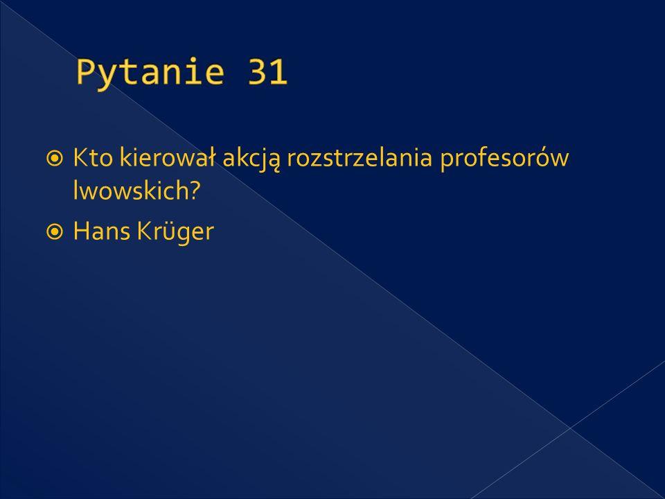 Pytanie 31 Kto kierował akcją rozstrzelania profesorów lwowskich