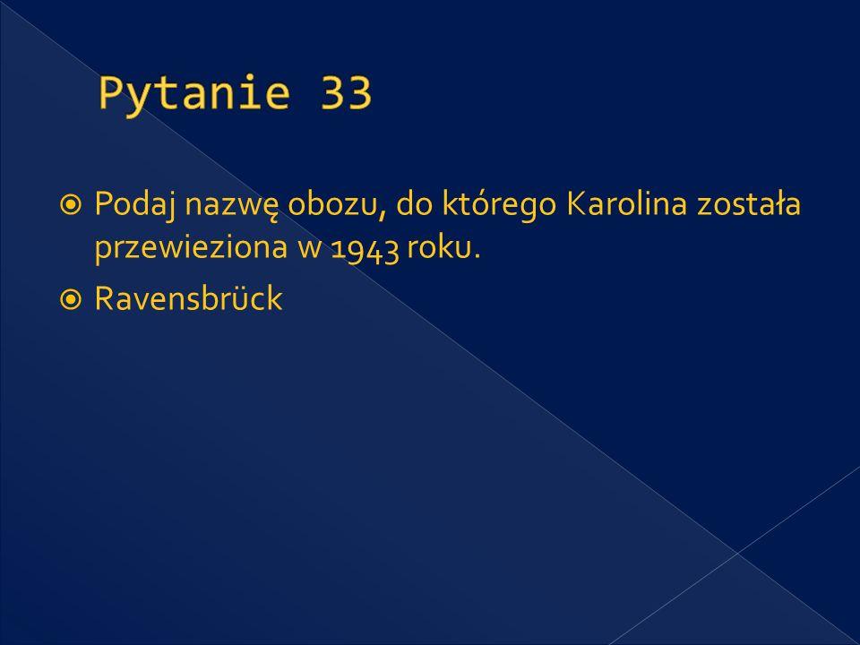 Pytanie 33 Podaj nazwę obozu, do którego Karolina została przewieziona w 1943 roku. Ravensbrück