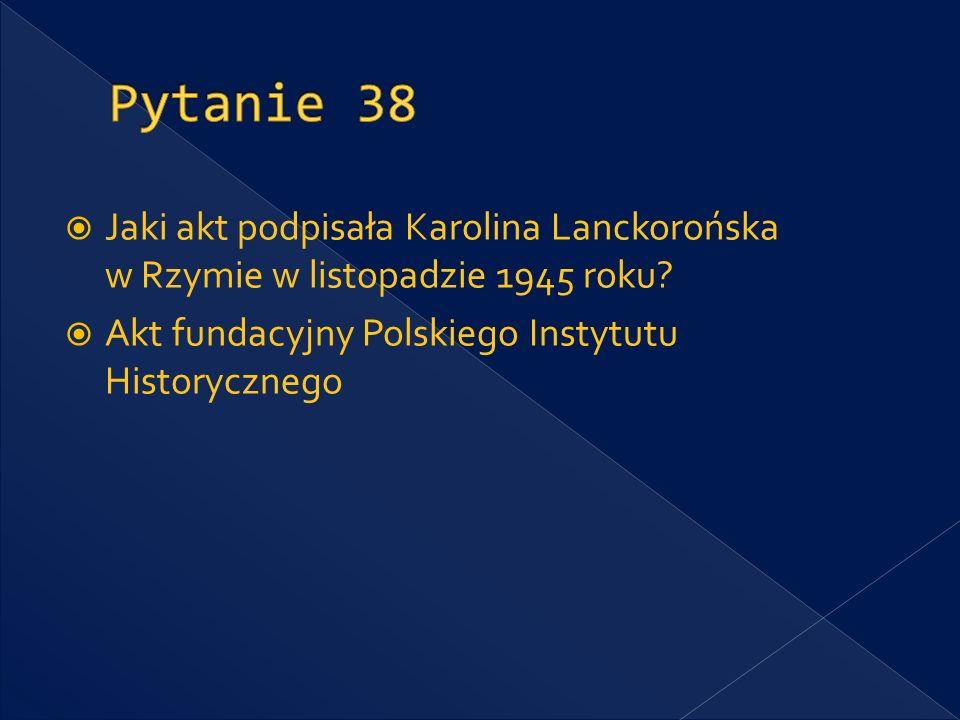 Pytanie 38 Jaki akt podpisała Karolina Lanckorońska w Rzymie w listopadzie 1945 roku.