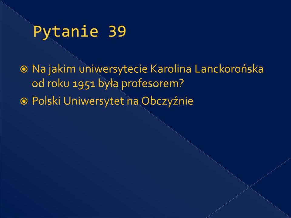 Pytanie 39 Na jakim uniwersytecie Karolina Lanckorońska od roku 1951 była profesorem.