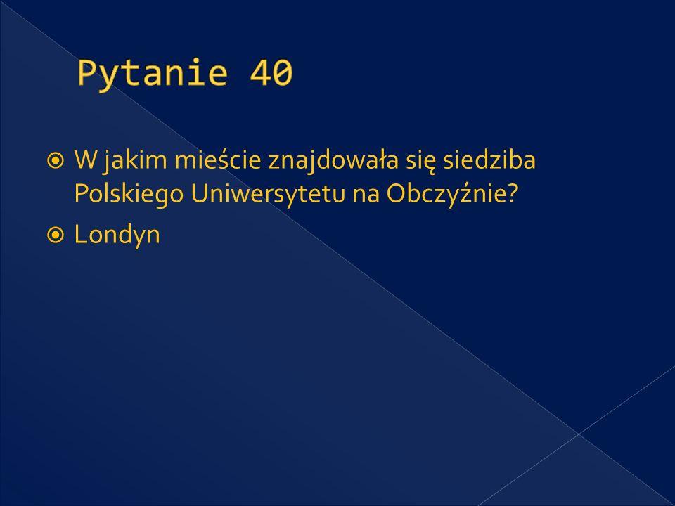 Pytanie 40 W jakim mieście znajdowała się siedziba Polskiego Uniwersytetu na Obczyźnie Londyn