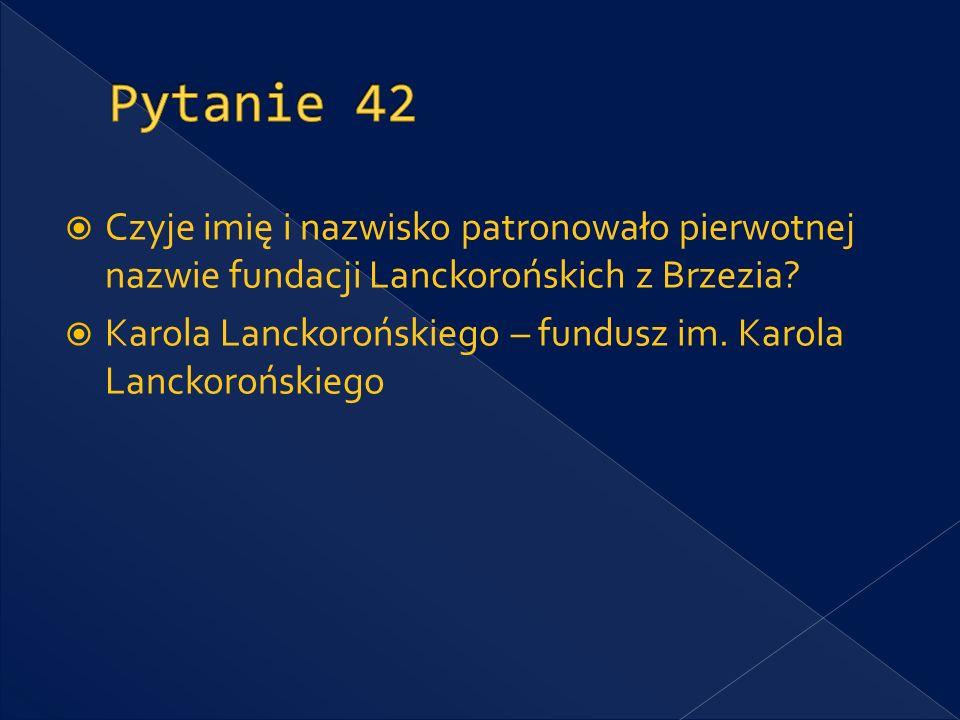 Pytanie 42 Czyje imię i nazwisko patronowało pierwotnej nazwie fundacji Lanckorońskich z Brzezia