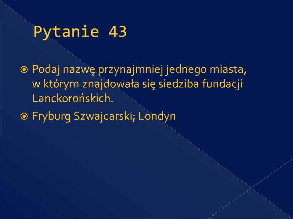 Pytanie 43 Podaj nazwę przynajmniej jednego miasta, w którym znajdowała się siedziba fundacji Lanckorońskich.