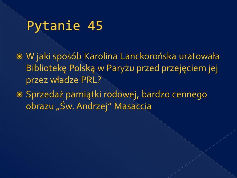 Pytanie 45 W jaki sposób Karolina Lanckorońska uratowała Bibliotekę Polską w Paryżu przed przejęciem jej przez władze PRL