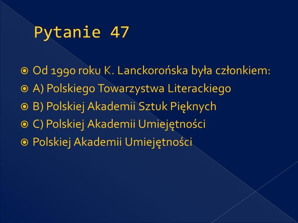 Pytanie 47 Od 1990 roku K. Lanckorońska była członkiem: