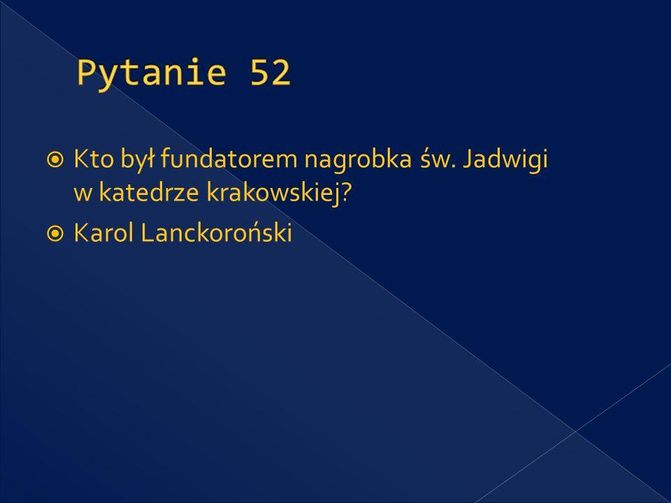 Pytanie 52 Kto był fundatorem nagrobka św. Jadwigi w katedrze krakowskiej Karol Lanckoroński