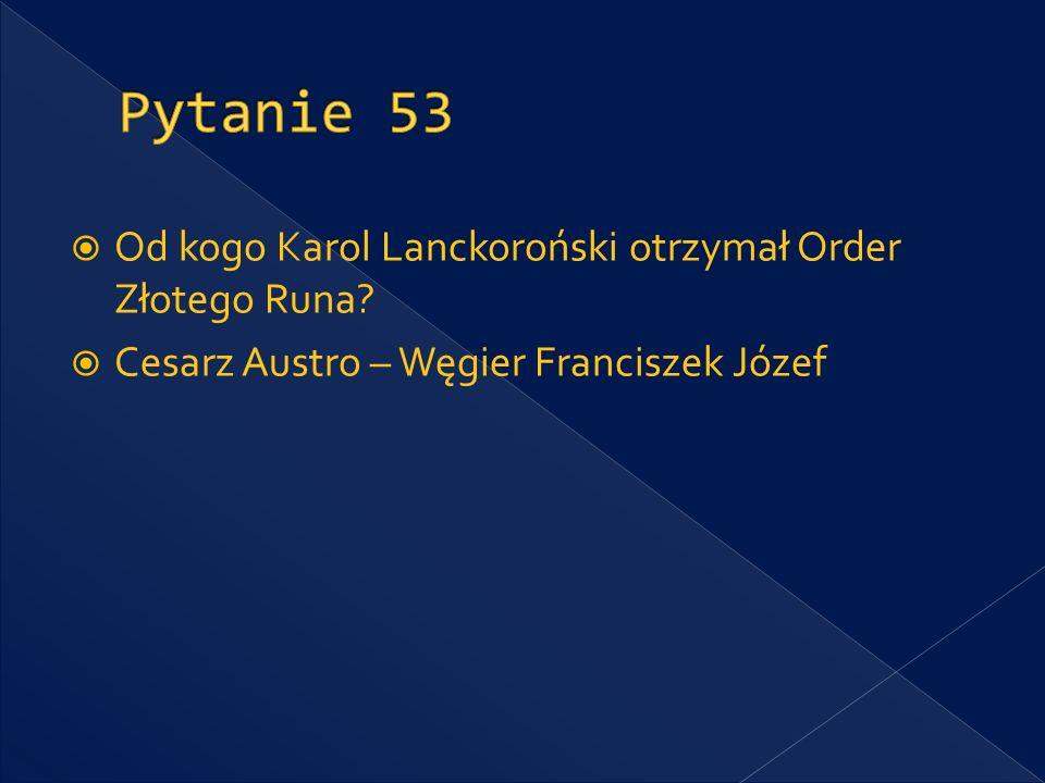 Pytanie 53 Od kogo Karol Lanckoroński otrzymał Order Złotego Runa