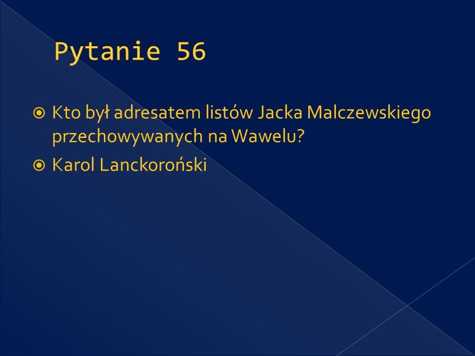 Pytanie 56 Kto był adresatem listów Jacka Malczewskiego przechowywanych na Wawelu.