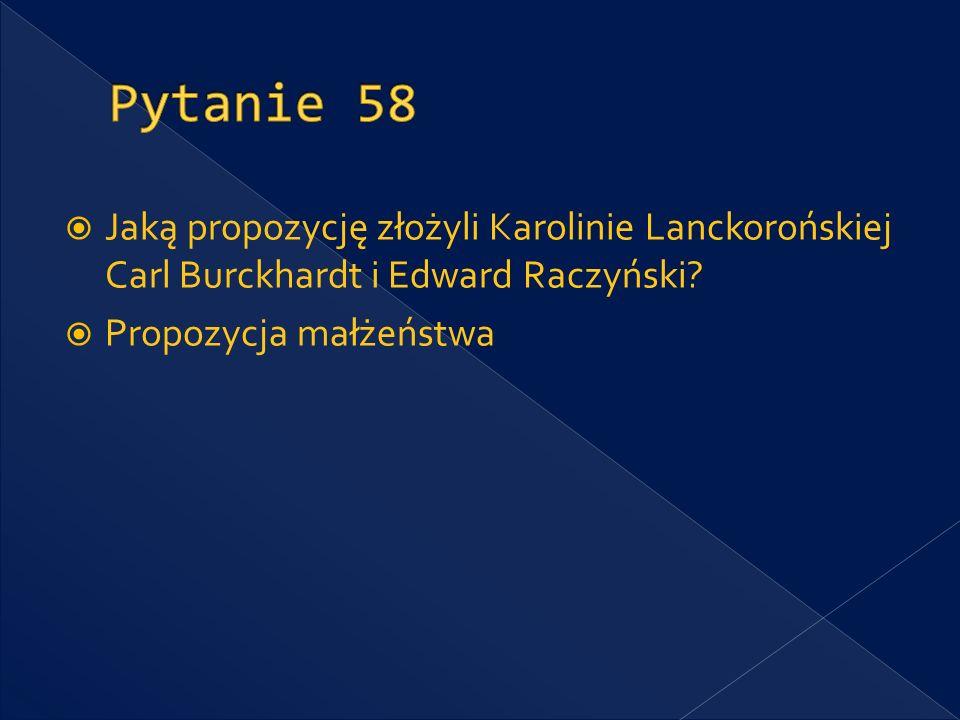 Pytanie 58 Jaką propozycję złożyli Karolinie Lanckorońskiej Carl Burckhardt i Edward Raczyński.