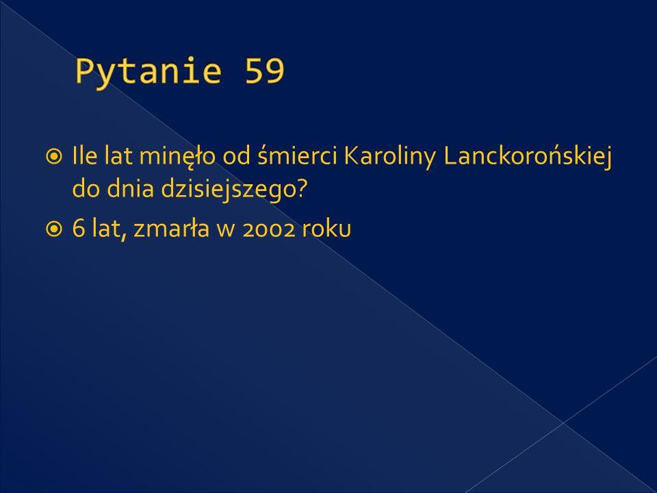 Pytanie 59 Ile lat minęło od śmierci Karoliny Lanckorońskiej do dnia dzisiejszego.