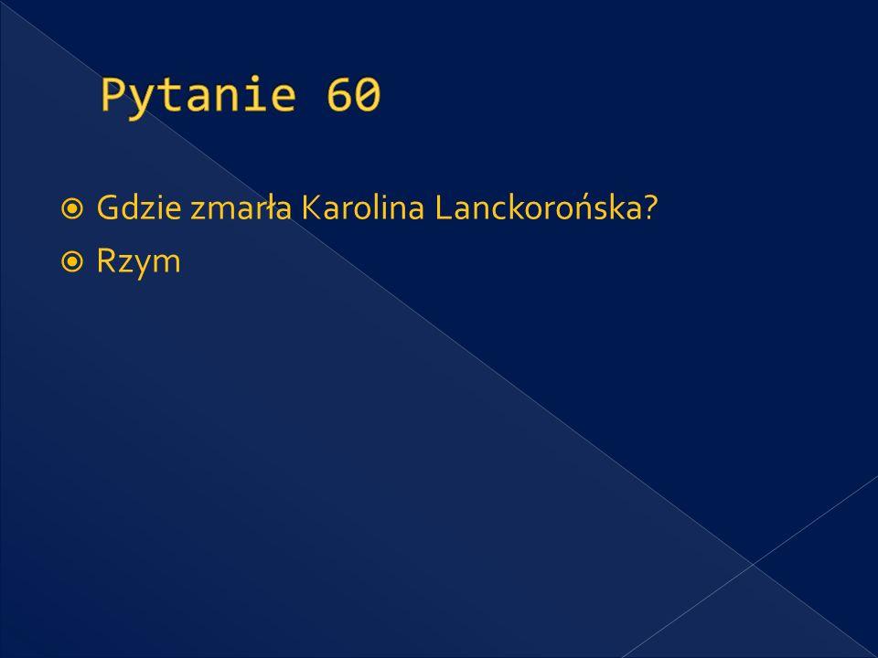 Pytanie 60 Gdzie zmarła Karolina Lanckorońska Rzym