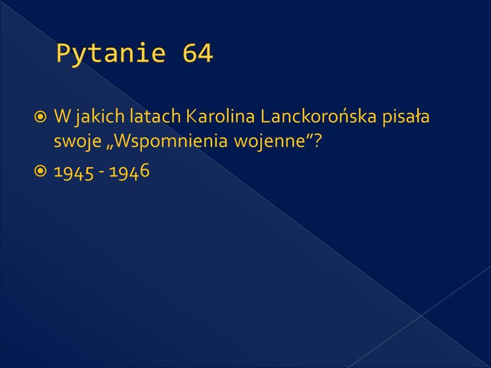 """Pytanie 64 W jakich latach Karolina Lanckorońska pisała swoje """"Wspomnienia wojenne 1945 - 1946"""