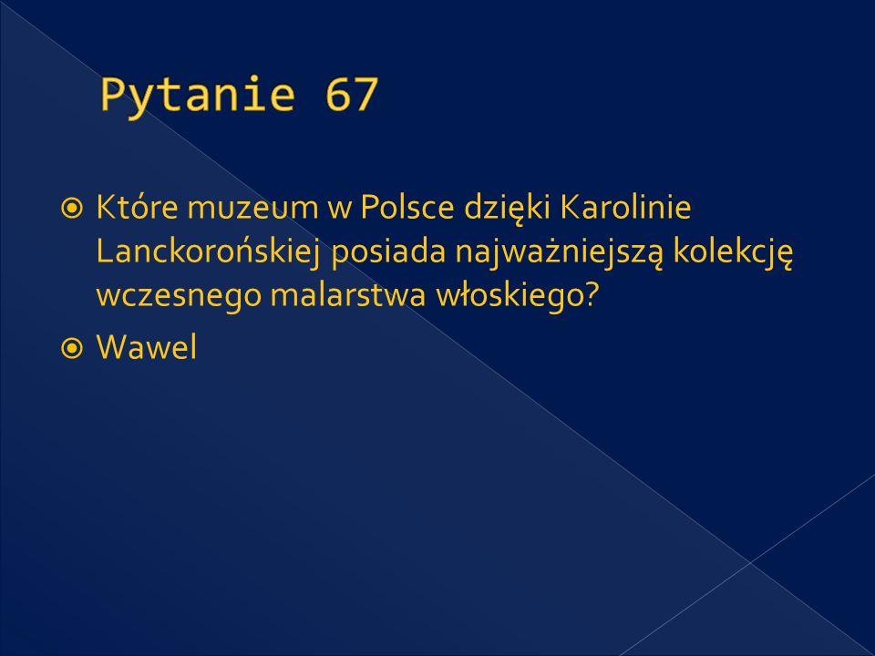 Pytanie 67 Które muzeum w Polsce dzięki Karolinie Lanckorońskiej posiada najważniejszą kolekcję wczesnego malarstwa włoskiego