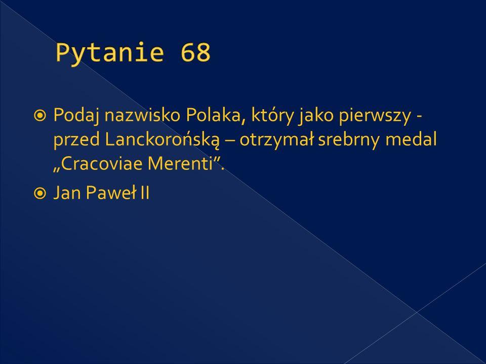 """Pytanie 68 Podaj nazwisko Polaka, który jako pierwszy - przed Lanckorońską – otrzymał srebrny medal """"Cracoviae Merenti ."""