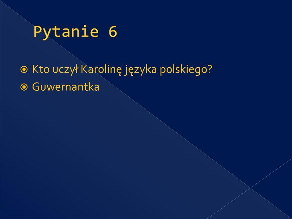 Pytanie 6 Kto uczył Karolinę języka polskiego Guwernantka