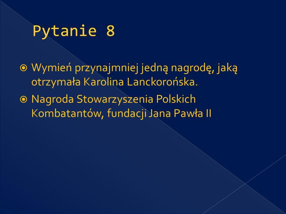 Pytanie 8 Wymień przynajmniej jedną nagrodę, jaką otrzymała Karolina Lanckorońska.