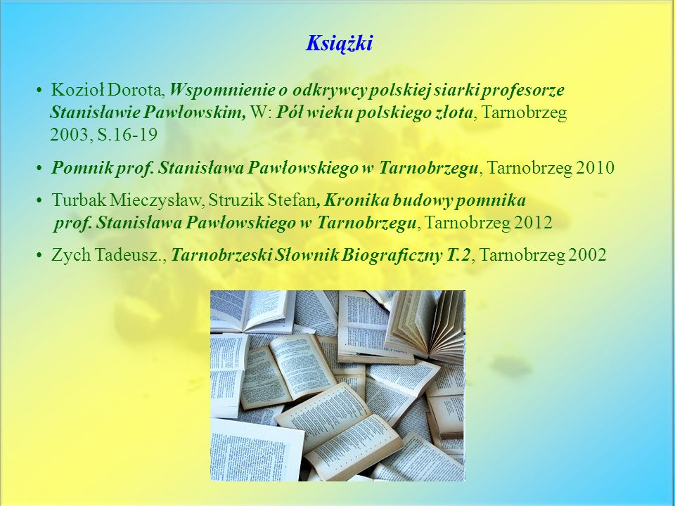 Książki Kozioł Dorota, Wspomnienie o odkrywcy polskiej siarki profesorze. Stanisławie Pawłowskim, W: Pół wieku polskiego złota, Tarnobrzeg.