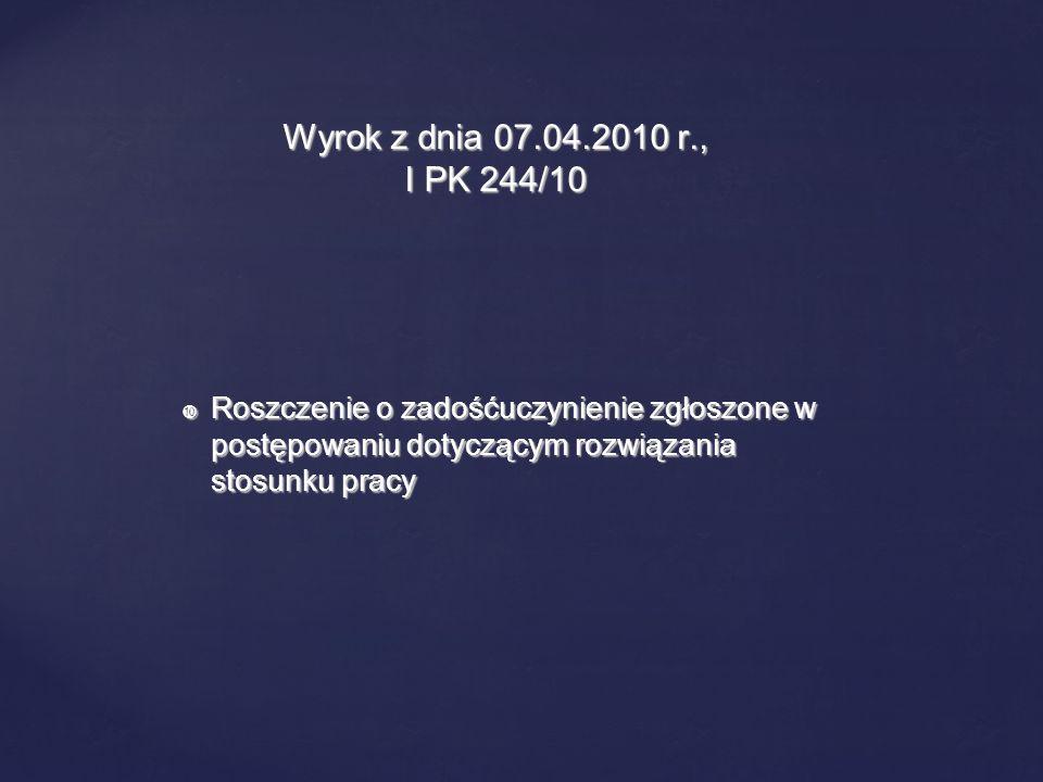 Wyrok z dnia 07.04.2010 r., I PK 244/10 Roszczenie o zadośćuczynienie zgłoszone w postępowaniu dotyczącym rozwiązania stosunku pracy.